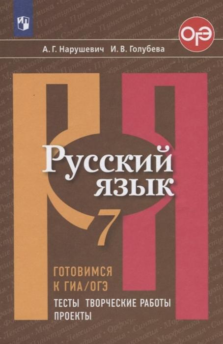 Нарушевич А., Голубева И. Русский язык 7 класс Готовимся к ГИА ОГЭ Тесты творческие работы проекты