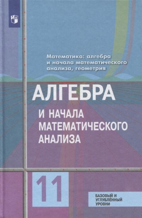 Колягин Ю., Ткачева М., Федорова Н. и др. Алгебра и начала математического анализа 11 класс Учебник Базовый и углубленный уровни