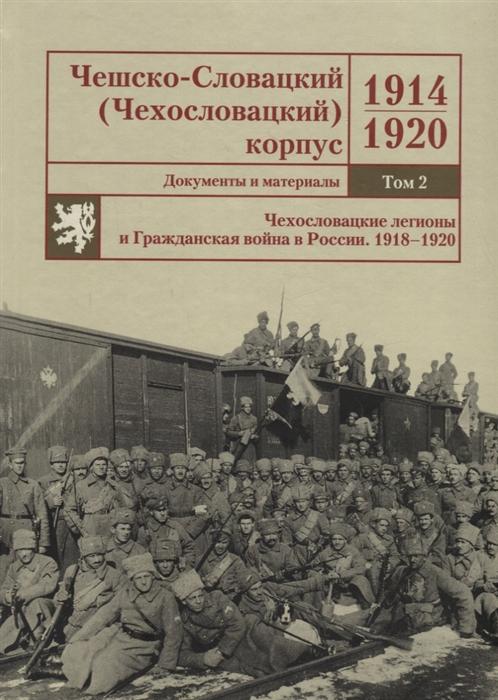 Чешско-Словацкий Чехословацкий корпус 1914 1920 Документы и материалы Том 2 Чехословацкие легионы и Гражданская война в России 1918 1920