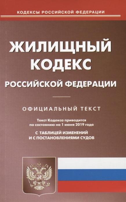 Жилищный кодекс Российской Федерации Текст кодекса приводится по состоянию на 1 июня 2019 года с таблицей изменений и с постановлениями судов цена