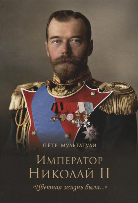 Мультатули П. Император Николай II Цветная жизнь была