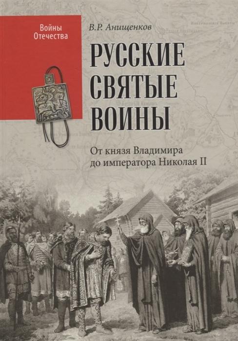 Анищенков В. Русские святые воины От князя Владимира до императора Николая II стоимость