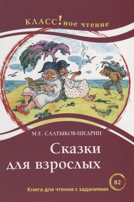 Салтыков-Щедрин М. Сказки для взрослых Книга для чтения с заданиями В2 еремина н а сказки для взрослых м е салтыков щедрин серия классное чтение