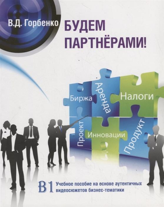 Горбенко В. Будем партнерами Учебное пособие на основе аутентичных видеосюжетов бизнес-тематики B1 CD