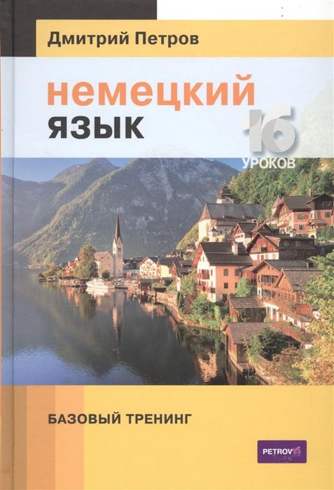 Петров Д. Немецкий язык 16 уроков Базовый тренинг петров дмитрий английский язык базовый тренинг