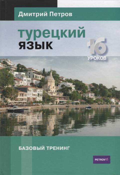 Петров Д. Турецкий язык Базовый тренинг 16 уроков петров дмитрий английский язык базовый тренинг