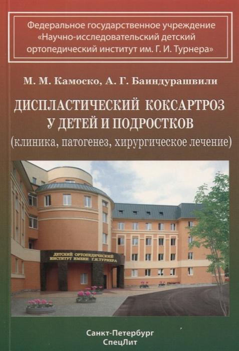 Камоско М., Баиндурашвили А. Диспластический коксартроз у детей и подростков клиника патогенез хирургическое лечение цены онлайн
