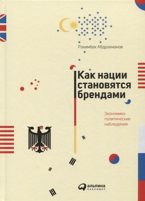 Абдрахманов Р. Как нации становятся брендами Экономико-политические наблюдения