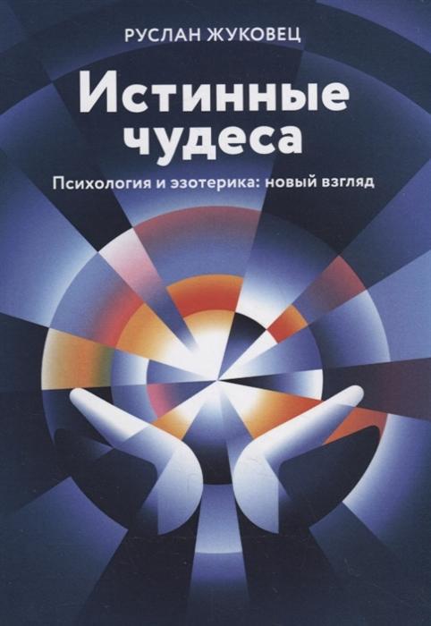 цена Жуковец Р. Истинные чудеса Психология и эзотерика новый взгляд
