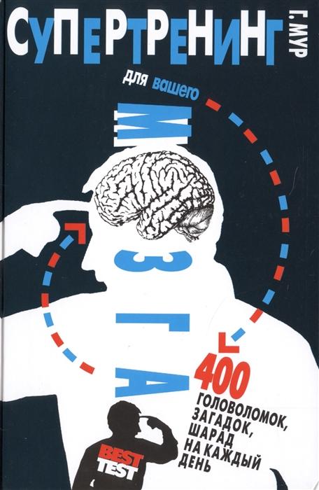 Мур Г. Супертренинг для вашего мозга 400 головоломок загадок шарад на каждый день мур г реши меня большая книга загадок и головоломок