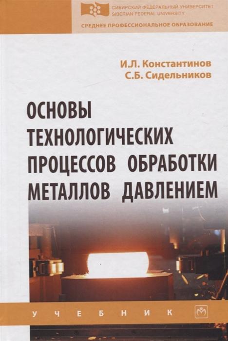 Константинов И., Сидельников С. Основы технологических процессов обработки металлов давлением Учебник цена