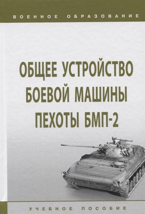 Лепешинский И., Погодаев В., Крюков К. и др. Общее устройство боевой машины пехоты БМП-2 Учебное пособие