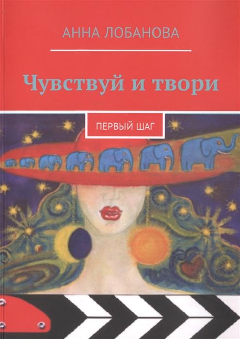 Лобанова А. Чувствуй и твори Первый шаг