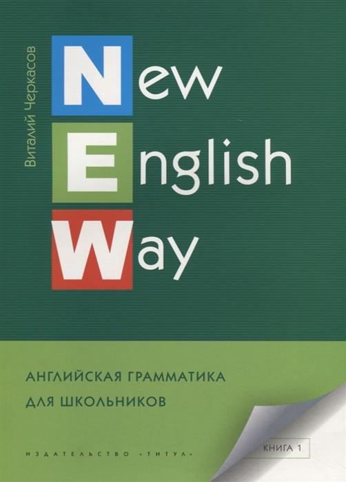 Черкасов В. New English Way Английская грамматика для школьников Книга 1 Учебное пособие