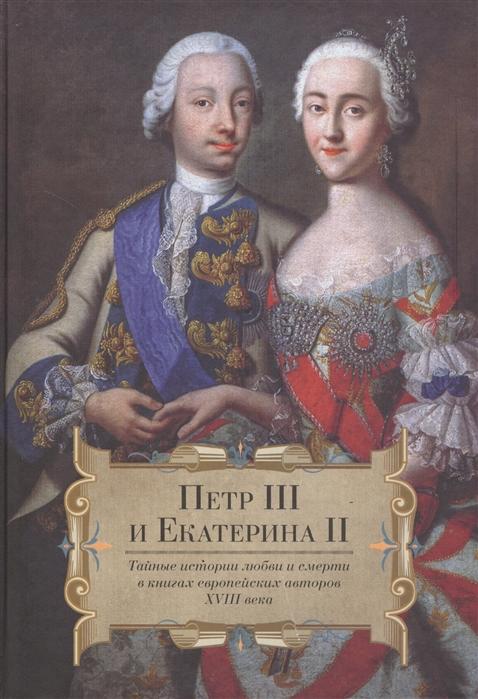 Петр III и Екатерина II Тайные истории любви и смерти в книгах европейских авторов XVIII века