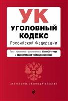 Уголовный кодекс Российской Федерации. Текст с изменениями и дополнениями на 26 мая 2019 года (+сравнительная таблица изменений)