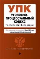 Уголовно-процессуальный кодекс Российской Федерации. Текст с изменениями и дополнениями на 26 мая 2019 года (+сравнительная таблица изменений)