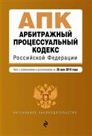 Арбитражный процессуальный кодекс Российской Федерации. Текст с изменениями и дополнениями на 26 мая 2019 года