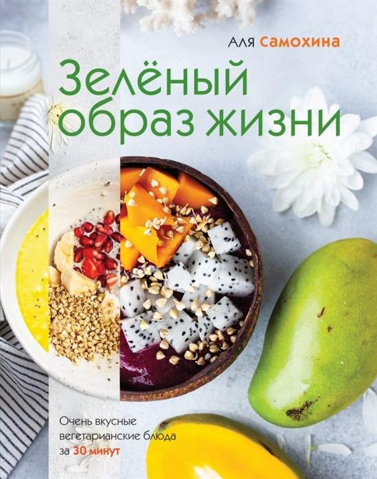 Самохина А. Зеленый образ жизни Очень вкусные вегетарианские блюда за 30 минут