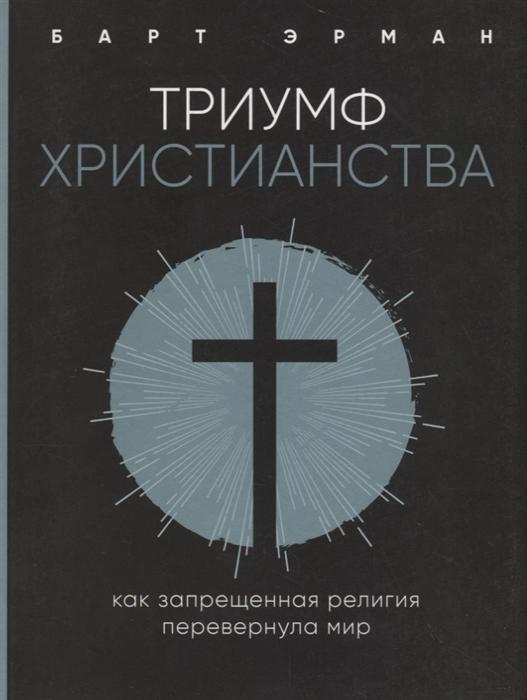 Эрман Б. Триумф христианства Как запрещенная религия перевернула мир уилкинсон б триумф истины