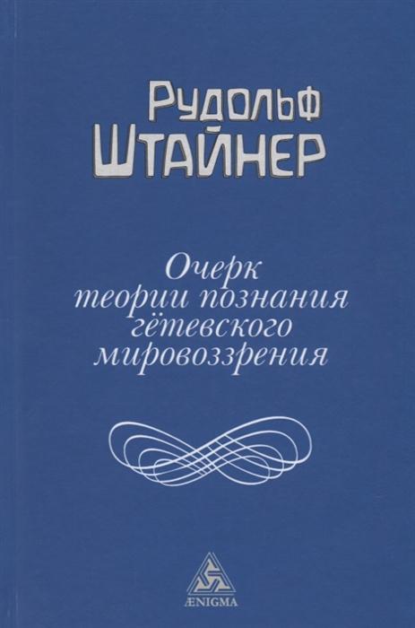 Штайнер Р. Очерк теории познания гетевского мировоззрения штайнер р историческая необходимость и свобода