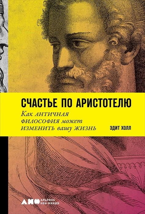 Холл Э. Счастье по Аристотелю Как античная философия может изменить вашу жизнь саляхова э ред кухня счастье по рецепту роман