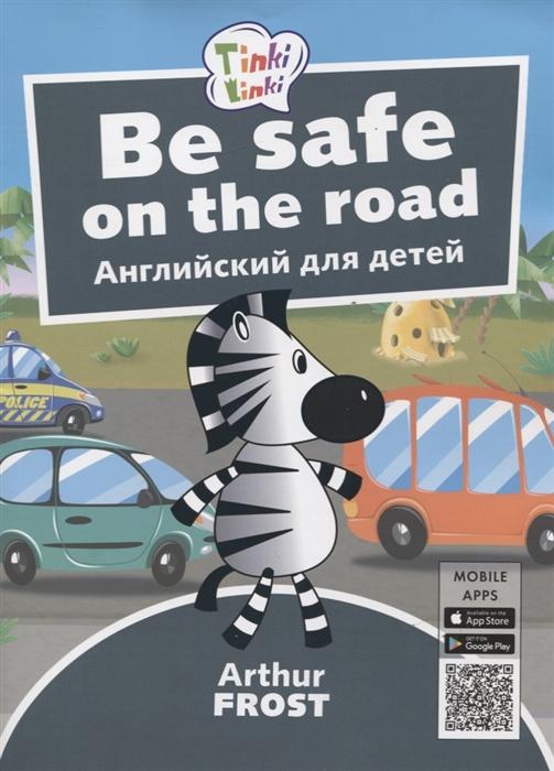 Фрост А. Be Safe on the Road Безопасность на дороге Английский язык для детей 5-7 лет учиться легко английский язык для детей 7 8 лет