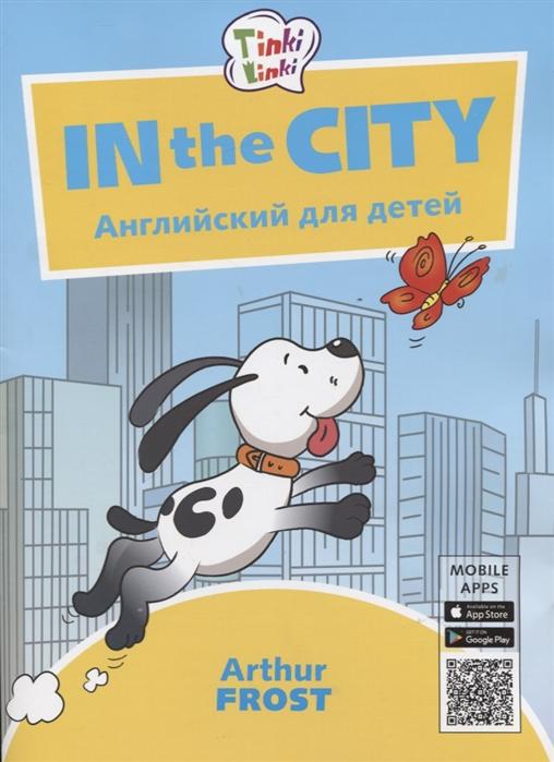 Фрост А. In the City Приключения в городе Английский язык для детей 5-7 лет what s up in the city в городе