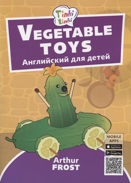 Фрост А. Vegetable toys Игрушки из овощей Английский язык для детей 3-5 лет военные игрушки для детей did y26 36 ss067 fbi hrt