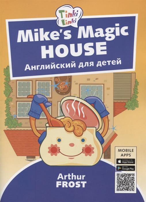 Фрост А. Mike s Magic House Волшебный дом Майка Английский язык для детей 5-7 лет учиться легко английский язык для детей 7 8 лет