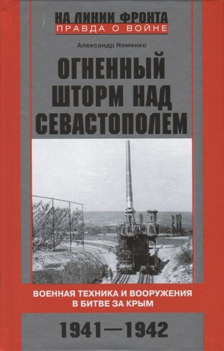 Неменко А. Огненный шторм над Севастополем Военная техника и вооружения в битве за Крым 1941 1942 недорого