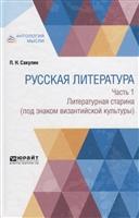 Русская литература. Часть 1. Литературная старина (под знаком византийской культуры)