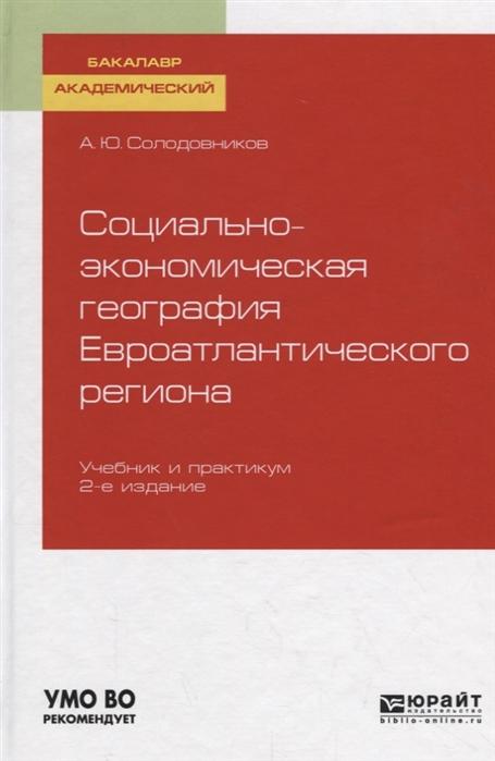 Солодовников А. Социально-экономическая география евроатлантического региона Учебник и практикум для академического бакалавриата