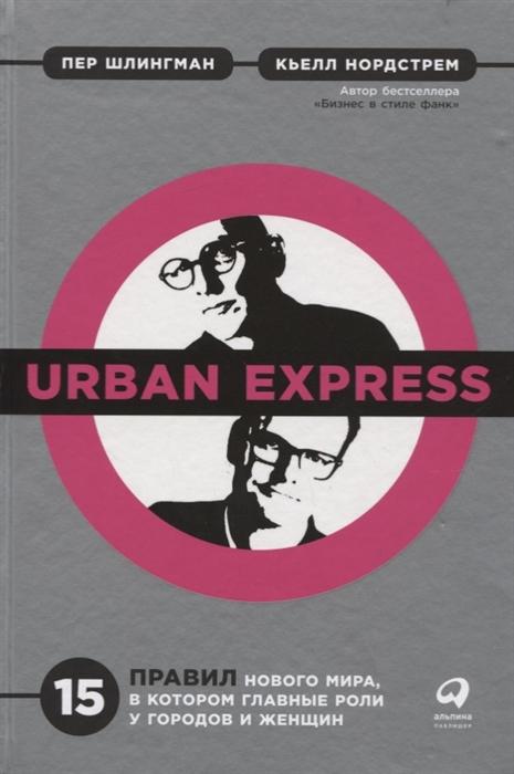 Шлингман П., Нордстрем К. Urban Express 15 правил нового мира в котором главные роли у городов и женщин