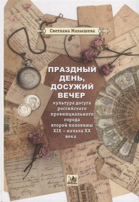 Праздный день досужий вечер культура досуга российского провинциального города второй половины XIX - начала XX вв