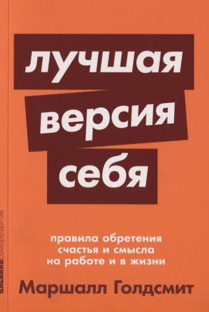Голдсмит М., Рейтер М. Лучшая версия себя Правила обретения счастья и смысла на работе и в жизни