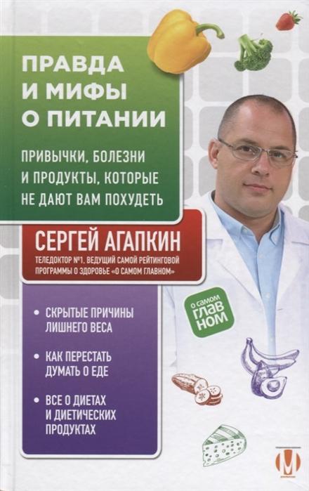 Агапкин С. Правда и мифы о питании Привычки болезни и продукты которые не дают вам похудеть цена