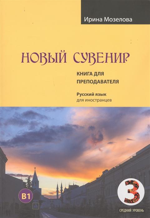 Мозелова Новый Сувенир Русский язык для иностранцев Первый сертификационный уровень средний уровень B1 Книга для преподавателя