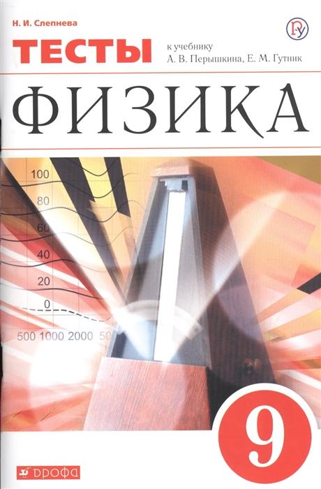 Слепнева Н. Физика 9 класс Тесты К учебник А В Перышкина Е М Гутник