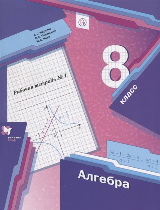 Мерзляк А., Полонский В., Якир М. Алгебра 8 класс Рабочая тетрадь 1 а г мерзляк в б полонский м с якир геометрия 8класс рабочая тетрадь 2