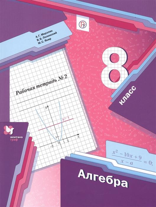 Мерзляк А., Полонский В., Якир М. Алгебра 8 класс Рабочая тетрадь 2 а г мерзляк в б полонский м с якир геометрия 8класс рабочая тетрадь 2