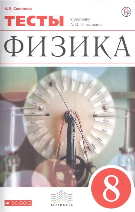 Слепнева Н. Физика 8 класс Тесты К учебнику А В Перышкина Физика 8 класс в н русак математическая физика