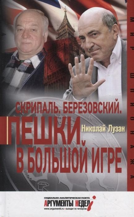 Лузан Н. Скрипаль Березовский Пешки в большой игре лузан н контрразведка тайная война