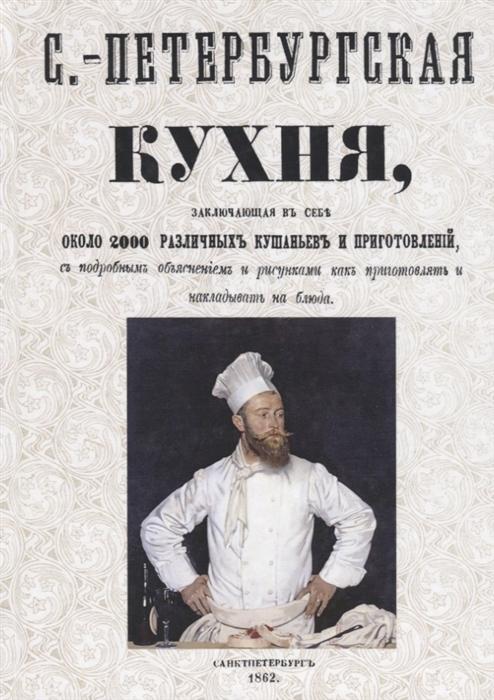 Санкт-Петербургская кухня заключающая в себе около 2000 различных кушаньев и приготовлений с подробным объяснением и рисунками как приготовлять и накладывать блюда