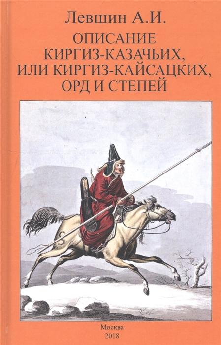 Левшин А. Описание киргиз-казачьих или киргиз-кайсацких орд и степей алберт м ореховый лес