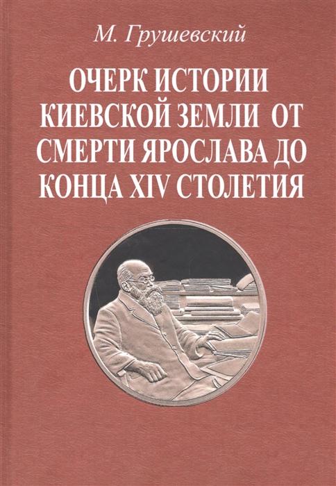 Грушевский М. Очерк истории Киевской земли от смерти Ярослава до конца XIV столетия