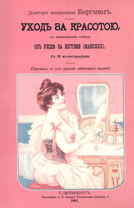 Бергман Уход за красотою Врачебное руководство к уходу за красотой со включением учения об уходе за ногтями manicure