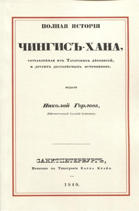 Горлов Н. Полная история Чингис-хана составленная из татарских летописей и других достоверных источников