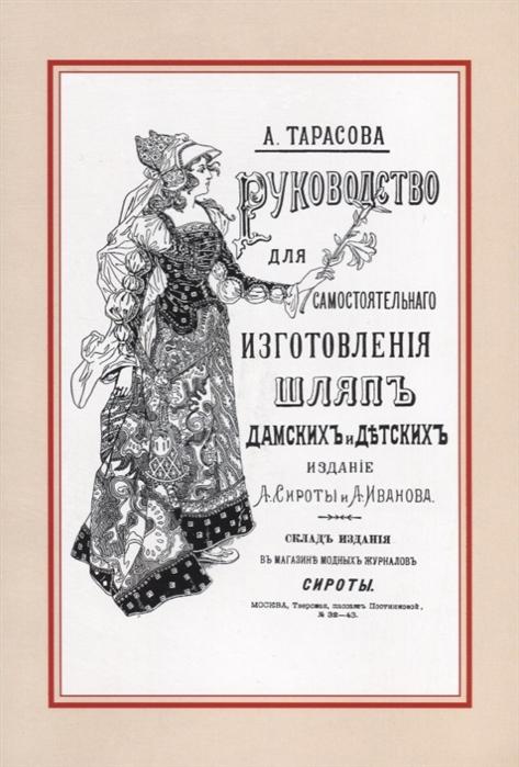 Тарасова А. Руководство для самостоятельного изготовления шляп различных фасонов дамских и детских