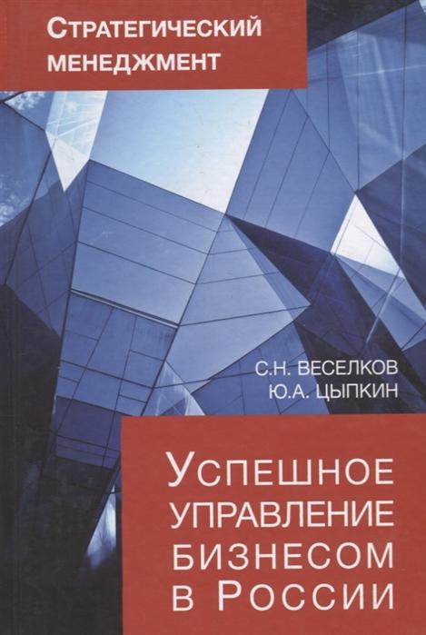Фото - Веселков С., Цыпкин Ю. Стратегический менеджмент Успешное управление бизнесом в России шпаргалка стратегический менеджмент